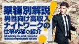 【風俗業種別解説】男性向け高収入ナイトワークの仕事内容を紹介!!